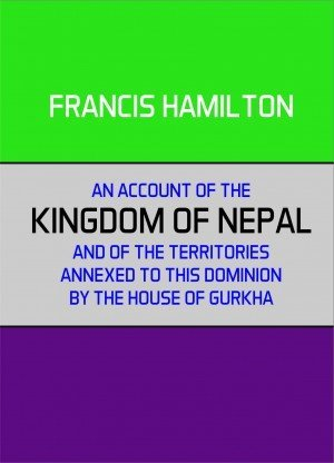 An Account of the Kingdom of Nepal and of the Territory Annexed to This Dominion by the House of Gorkha