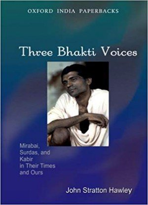 Three Bhakti Voices: Mirabai, Surdas and Kabir in Their Times and Ours