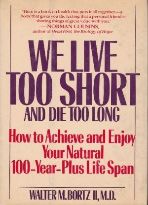 We Live Too Short and Die Too Long: How to Achieve and Enjoy Your Natural 120-Year-Life Span