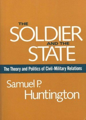 The Soldier and the State: The Theory and Politics of Civil–Military Relations