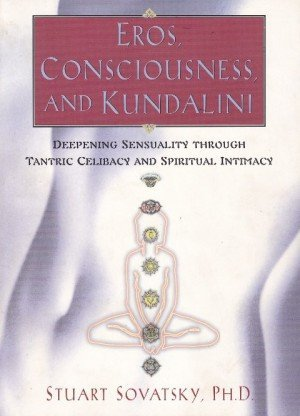 Eros Consciousness and Kundalini Deepening Sensuality through Tantric Celibacy and Spiritual Intimacy