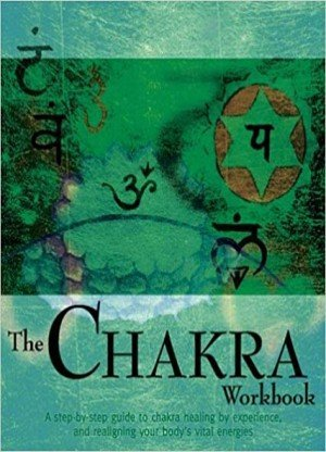 The Chakra Workbook: A Step by Step Guide to Realigning Your Body's Vital Energies