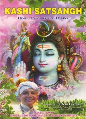 Kashi Satsangh: Hindu Prayers and Hymns: A Collection of Mantra, Stotrams, Chaalisas, Aartis and Bhajans