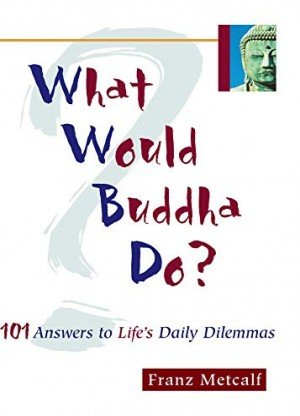 What Would Buddha Do101 Answers to Lifes Daily Dilemmas
