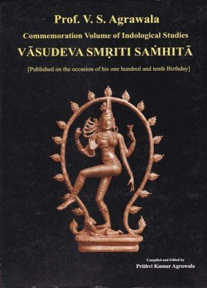 Prof. V. S. Agrawala Commemoration Volume of Indological Studies Vasudeva Smriti Samhita Published on the Occasion of His One Hundred and Tenth Birthday