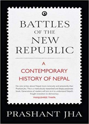 Battles of the New Republic A Contemporary History of Nepal