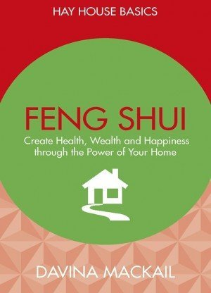 Feng Shui Create Health, Wealth and Happiness Through the Power of Your Home