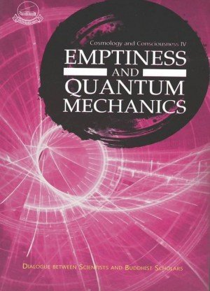 Emptiness and Quantum Mechanics: Dialogue Between Scientists and Buddhist Scholars (Cosmology and Consciousness IV)