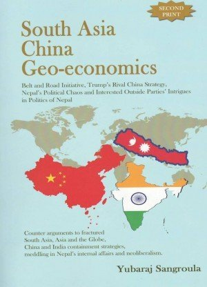 South Asia China Geo-economics: Belt and Road Initiative, Trump's Rival China Strategy, Nepal Political Chaos and Interested Outside Parties' Intrigues in Politics of Nepal