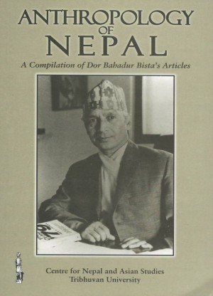 Anthropology of Nepal: A Compilation of Dor Bahadur Bista's Articles
