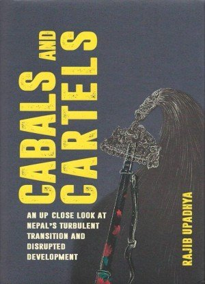Cabals and Cartels An up Close Look at Nepal's Turbulent Transition and Disrupted Development