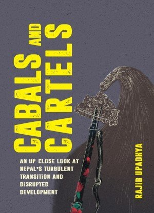 Cabals and Cartels An up close look at Nepals turbulent transition and disrupted development