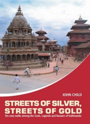 Streets Of Silver Streets Of Gold Ten Easy Walks Among The Gods, Legends and Bazaars of Kathmandu