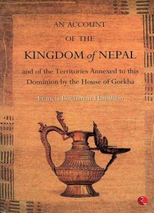 An Account of the Kingdom of Nepal: And of the Territories Annexed to this Dominion by the House of Gorkha