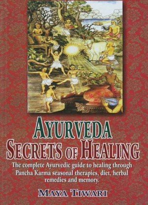 Ayurveda Secrets of Healing: The Complete Ayurvedic Guide to Healing Through Pancha Karma Seasonal Therapies, Diet, Herbal Remedies and Memory