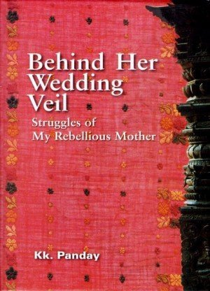 Behind Her wedding Veil : Struggles of My Rebellious Mother
