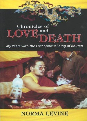 Chronicles of Love and Death: My Years with the Lost Spiritual King of Bhutan