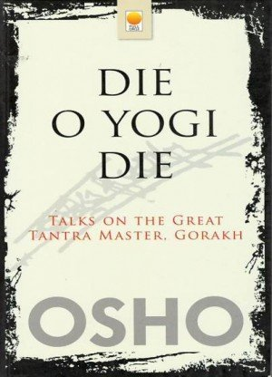 Die O Yogi Die: Talks on the Great Tantra Master, Gorakh
