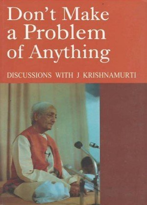 Don't Make a Problem of Anything: Discussions with J Krishnamurti