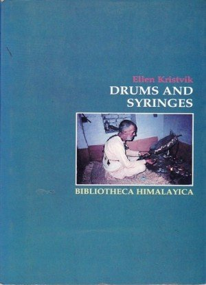 Drums And Syringes: Patients and healers in combat against TB bacilli and hungry ghosts in the hills of Nepal (Bibliotheca Himalayica)