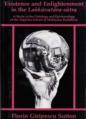 Existence and Enlightenment in the Lankavatara-Sutra : A Study in the Ontology and Epistemology of the Yogacara School of Mahayana Buddhism,
