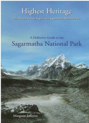 Highest Heritage: The Mount Everest Region And Sagarmatha National Park: A Definitive Guide To The Sagarmatha National Park