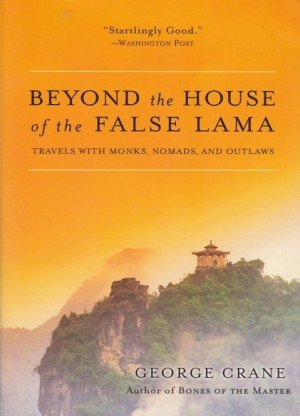 Beyond the House of the False Lama: Travels with Monks, Nomads and Outlaws