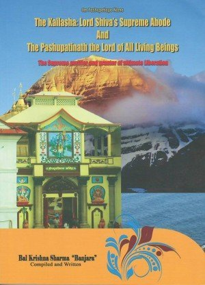 The Kailasha : Lord Shiva's Supreme Abode and the Pashupatinath the Lord of All Living Beings, The Supreme purifier and granter of ultimate Liberation