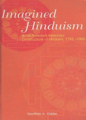Imagined Hinduism British Protestant Missionary Constructions of Hinduism, 1793 - 1900