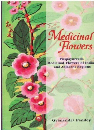 Medicinal Flowers: Puspayurveda Medicinal Flowers of India and Adjacent Regions