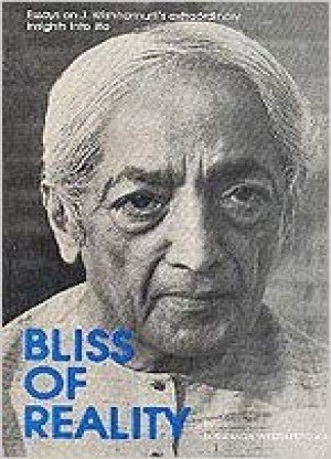Bliss of Reality- Essays on J Krishnamurti's extraordinary insights into life