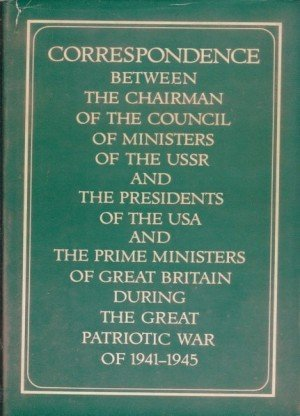 Correspondence Between The Chairman Of The Council Of Ministers Of The Ussr And The Presidents Of The Usa And The Prime Ministers Of Great Britain During The Great Patriotic War Of 1941-1945
