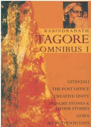 Rabindranath Tagore Omnibus I: Gitanjali, The Post Office, Creative Unity, Hungry Stones & Other Stories, Gora, My Boyhood Days