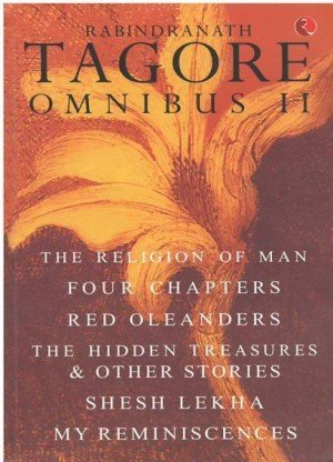Rabindranath Tagore Omnibus II: The Religion of Man, Four Chapters, Red Oleanders, The Hidden Treasures & Other Stories, Shesh Lekha, and My Reminiscences