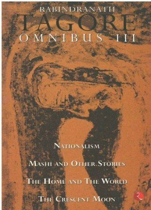 Rabindranath Tagore Omnibus III: Nationalism, Mashi and Other Stories, The Home and the World, The Crescent Moon