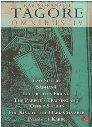 Rabindranath Tagore Omnibus IV: Two Sisters, Sadhana, Letters to a Friend, The Parrot's Training and Other Stories, The King of the Dark Chamber, Poems of Kabir