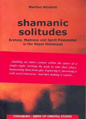 Shamanic Solitudes Ecstasy, Madness and Spirit Possession in the Nepal Himalayas
