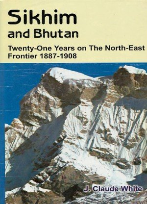 Sikhim and Bhutan Twenty One Years on the North East Frontier 1887-1908