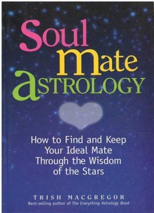 Soul Mate Astrology: How to Find and Keep Your Ideal Mate Through the Wisdom of the Starts