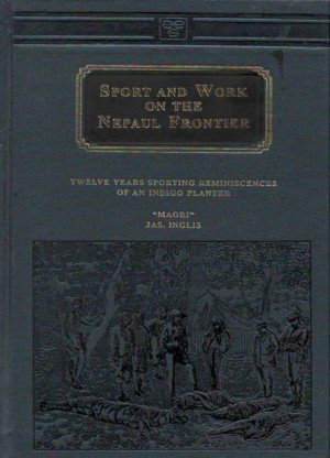 Sport and Work on the Nepaul Frontier: Twelve Years Sporting Reminiscences of an Indigo Planter