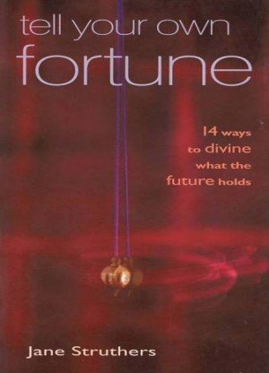 Tell Your Own Fortune: 14 Ways to Divine What the Future Holds