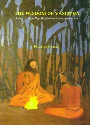 The Wisdom of Vasistha: A Study on Laghu Yoga Vasistha from a Seekers Point of View