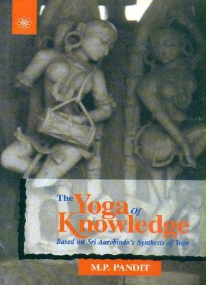 The Yoga of Knowledge: Based on Sri Aurobindo's Synthesis of Yoga