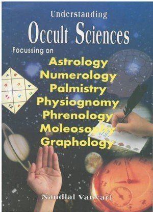 Understanding Occult Sciences: Focussing on Astrology, Numerology, Palmistry, Physiognomy, Phrenology, Moleosophy and Graphology