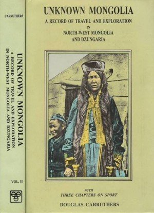 Unknown Mongolia: A Record of Travel and Mongolia in North-West Mongolia and Dzungaria (With Three Chapters on Sport) 2 Vol. Set