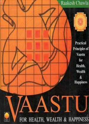 Vaastu for Health, Wealth and Happiness: Practical Principles of Vaastu for Health, Wealth and Happiness
